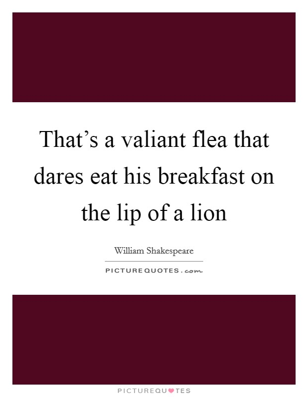 That's a valiant flea that dares eat his breakfast on the lip of a lion Picture Quote #1