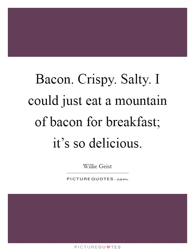 Bacon. Crispy. Salty. I could just eat a mountain of bacon for breakfast; it's so delicious Picture Quote #1