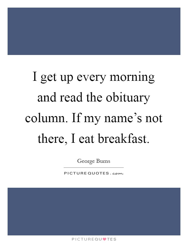 I get up every morning and read the obituary column. If my name's not there, I eat breakfast Picture Quote #1