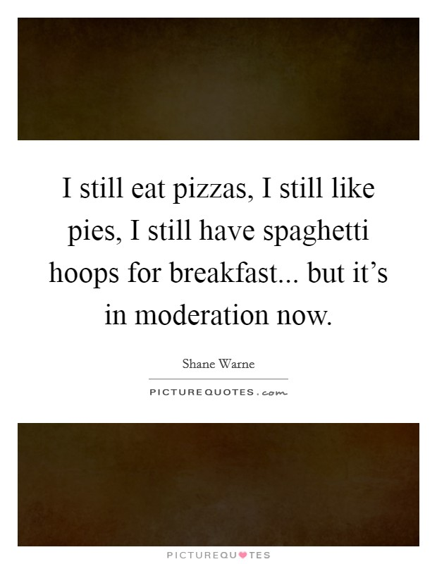I still eat pizzas, I still like pies, I still have spaghetti hoops for breakfast... but it's in moderation now Picture Quote #1
