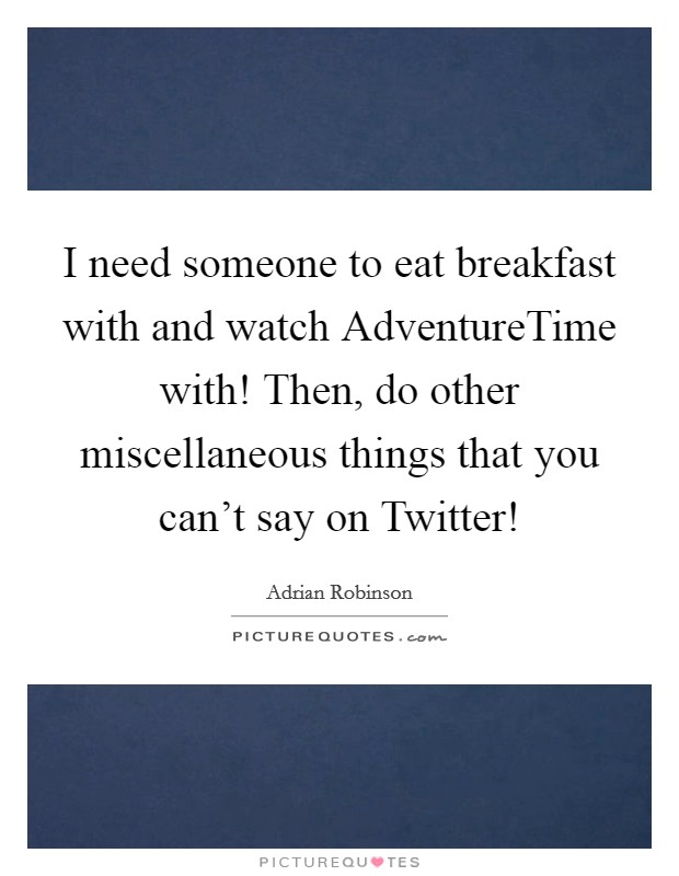 I need someone to eat breakfast with and watch AdventureTime
