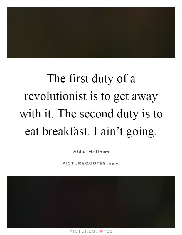 The first duty of a revolutionist is to get away with it. The second duty is to eat breakfast. I ain't going Picture Quote #1