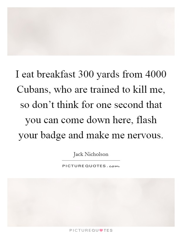 I eat breakfast 300 yards from 4000 Cubans, who are trained to kill me, so don't think for one second that you can come down here, flash your badge and make me nervous Picture Quote #1