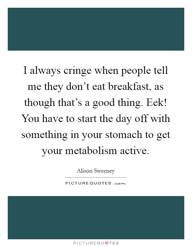 I always cringe when people tell me they don't eat breakfast, as though that's a good thing. Eek! You have to start the day off with something in your stomach to get your metabolism active Picture Quote #1