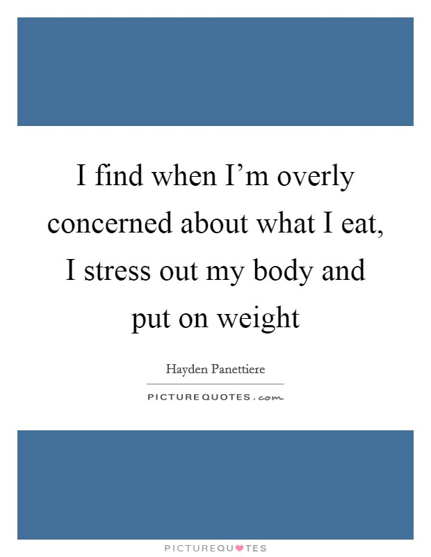 I find when I'm overly concerned about what I eat, I stress out my body and put on weight Picture Quote #1