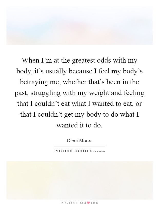 When I'm at the greatest odds with my body, it's usually because I feel my body's betraying me, whether that's been in the past, struggling with my weight and feeling that I couldn't eat what I wanted to eat, or that I couldn't get my body to do what I wanted it to do Picture Quote #1