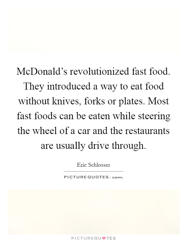 McDonald's revolutionized fast food. They introduced a way to eat food without knives, forks or plates. Most fast foods can be eaten while steering the wheel of a car and the restaurants are usually drive through Picture Quote #1