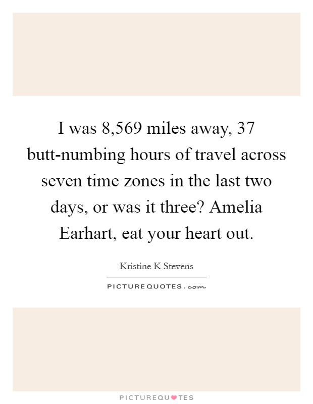 I was 8,569 miles away, 37 butt-numbing hours of travel across seven time zones in the last two days, or was it three? Amelia Earhart, eat your heart out Picture Quote #1