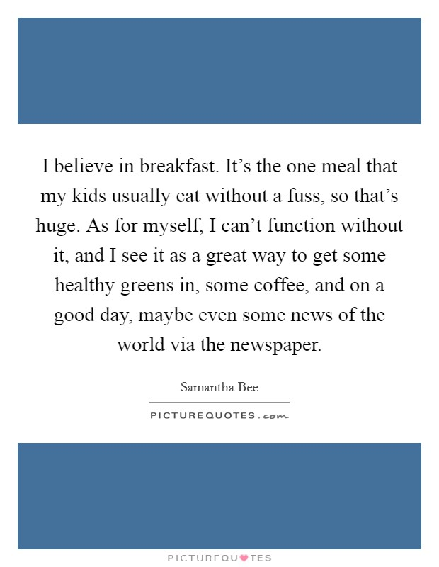 I believe in breakfast. It's the one meal that my kids usually eat without a fuss, so that's huge. As for myself, I can't function without it, and I see it as a great way to get some healthy greens in, some coffee, and on a good day, maybe even some news of the world via the newspaper Picture Quote #1