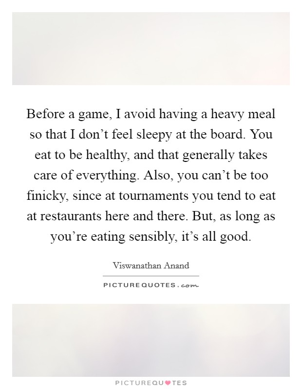 Before a game, I avoid having a heavy meal so that I don't feel sleepy at the board. You eat to be healthy, and that generally takes care of everything. Also, you can't be too finicky, since at tournaments you tend to eat at restaurants here and there. But, as long as you're eating sensibly, it's all good Picture Quote #1