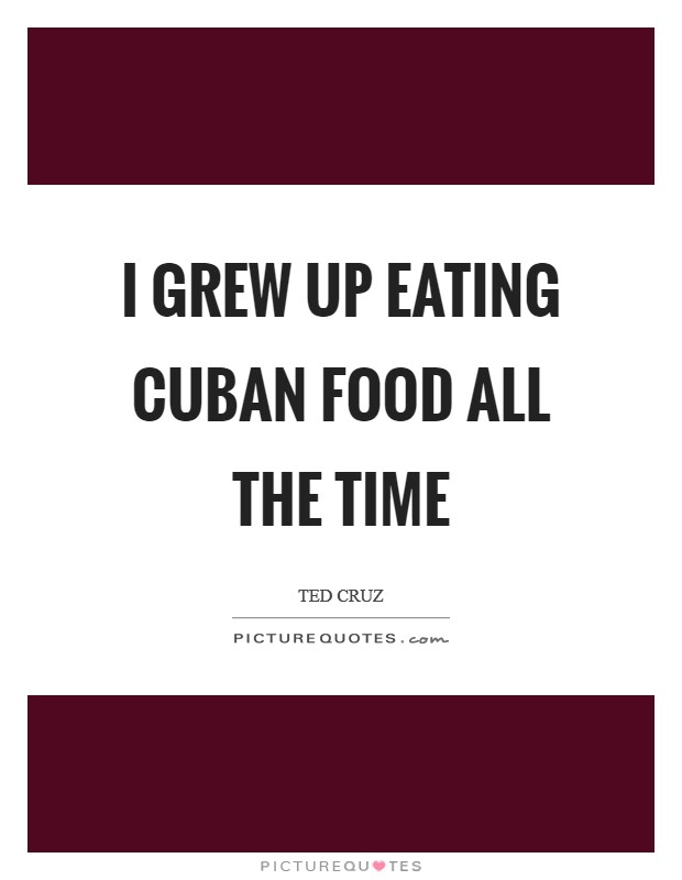 I grew up eating Cuban food all the time Picture Quote #1