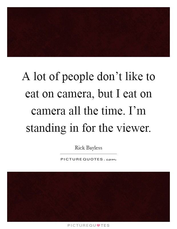 A lot of people don't like to eat on camera, but I eat on camera all the time. I'm standing in for the viewer Picture Quote #1