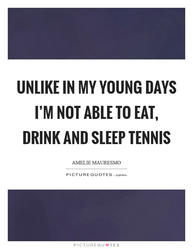 Unlike in my young days I'm not able to eat, drink and sleep tennis Picture Quote #1