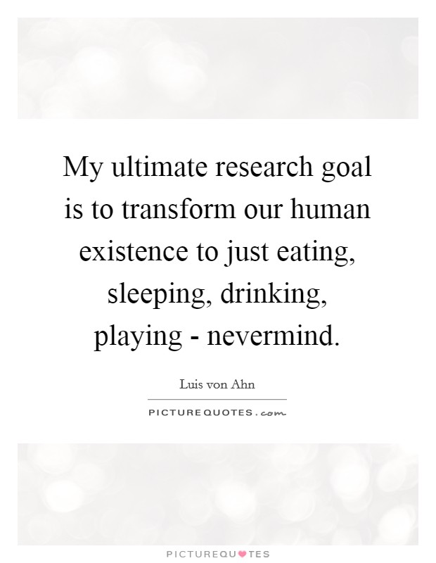 My ultimate research goal is to transform our human existence to just eating, sleeping, drinking, playing - nevermind Picture Quote #1