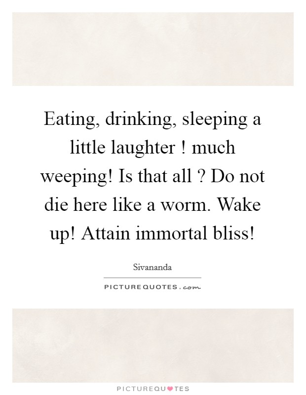 Eating, drinking, sleeping a little laughter ! much weeping! Is that all ? Do not die here like a worm. Wake up! Attain immortal bliss! Picture Quote #1