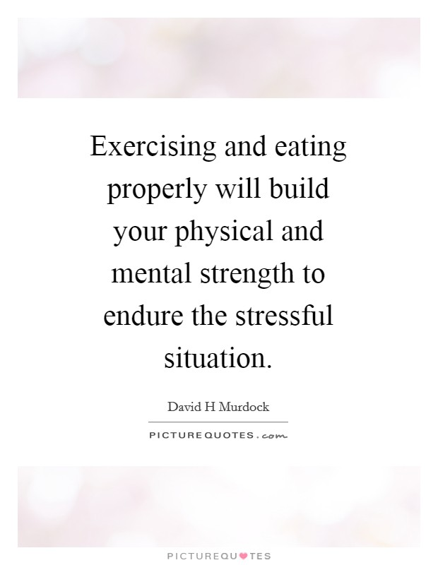 Exercising and eating properly will build your physical and mental strength to endure the stressful situation Picture Quote #1