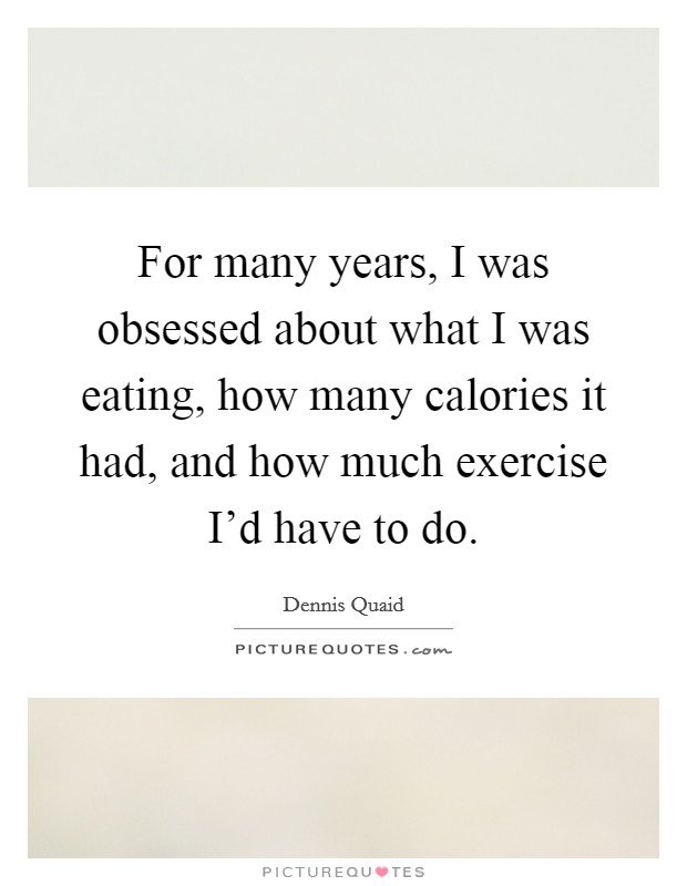 For many years, I was obsessed about what I was eating, how many calories it had, and how much exercise I'd have to do Picture Quote #1