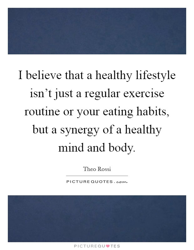 I believe that a healthy lifestyle isn't just a regular exercise routine or your eating habits, but a synergy of a healthy mind and body Picture Quote #1