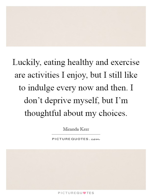 Luckily, eating healthy and exercise are activities I enjoy, but I still like to indulge every now and then. I don't deprive myself, but I'm thoughtful about my choices Picture Quote #1