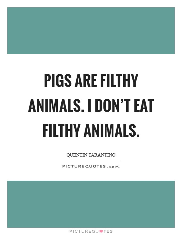 Pigs are filthy animals. I don't eat filthy animals Picture Quote #1