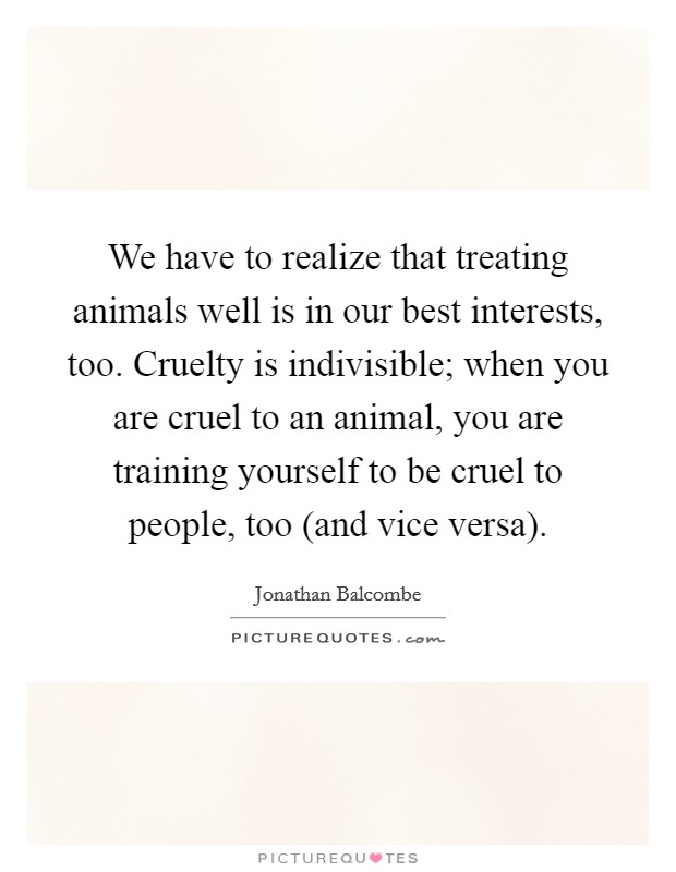 We have to realize that treating animals well is in our best interests, too. Cruelty is indivisible; when you are cruel to an animal, you are training yourself to be cruel to people, too (and vice versa) Picture Quote #1