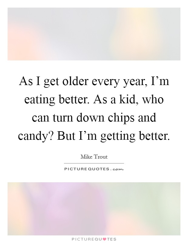 As I get older every year, I'm eating better. As a kid, who can turn down chips and candy? But I'm getting better Picture Quote #1