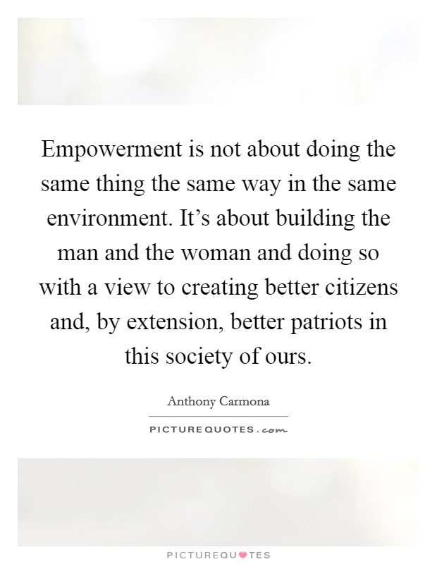 Empowerment is not about doing the same thing the same way in the same environment. It's about building the man and the woman and doing so with a view to creating better citizens and, by extension, better patriots in this society of ours Picture Quote #1