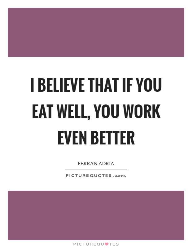 I believe that if you eat well, you work even better Picture Quote #1