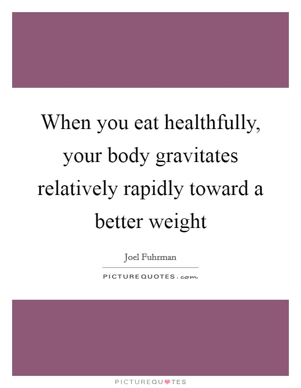 When you eat healthfully, your body gravitates relatively rapidly toward a better weight Picture Quote #1