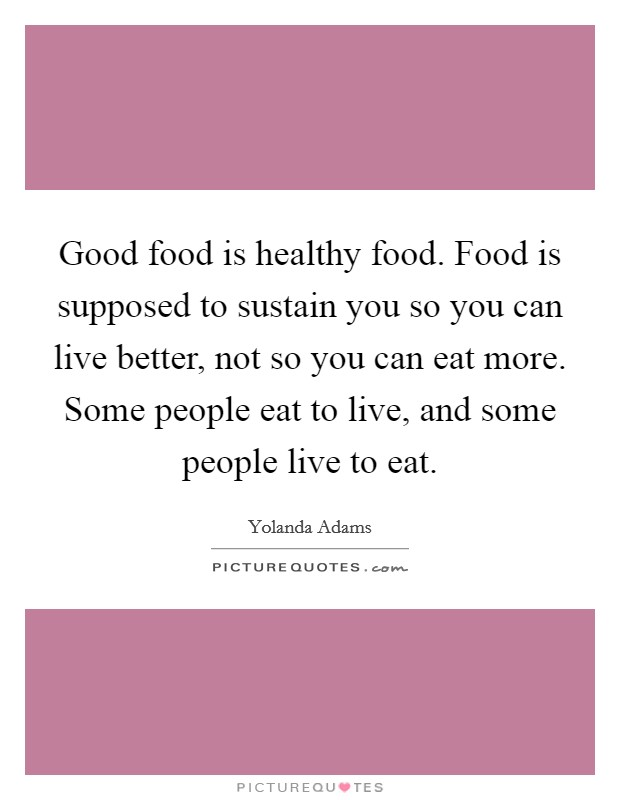 Good food is healthy food. Food is supposed to sustain you so you can live better, not so you can eat more. Some people eat to live, and some people live to eat Picture Quote #1