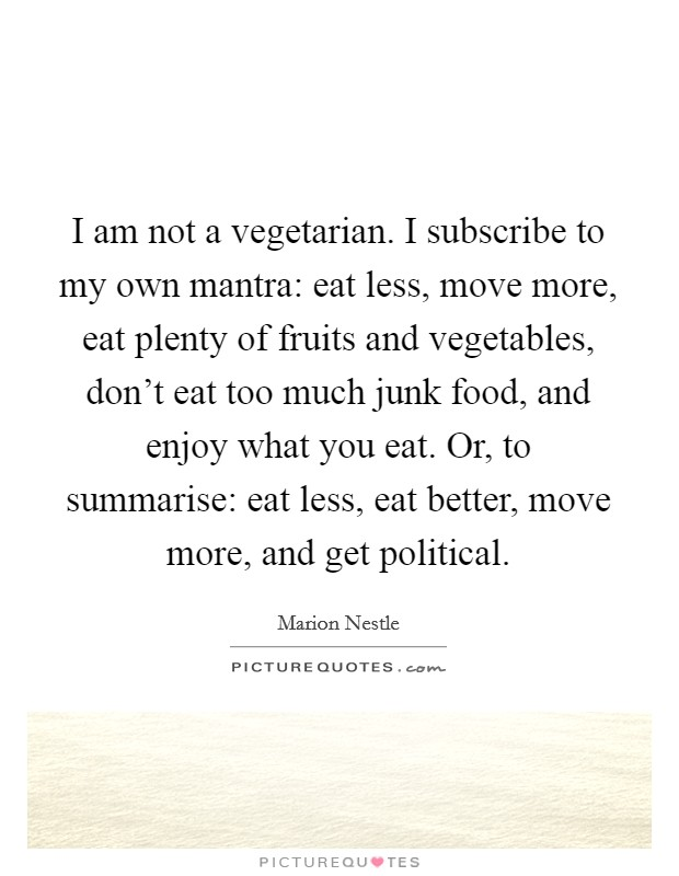 I am not a vegetarian. I subscribe to my own mantra: eat less, move more, eat plenty of fruits and vegetables, don't eat too much junk food, and enjoy what you eat. Or, to summarise: eat less, eat better, move more, and get political Picture Quote #1
