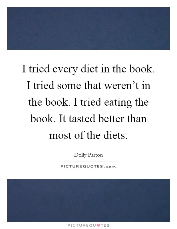 I tried every diet in the book. I tried some that weren't in the book. I tried eating the book. It tasted better than most of the diets Picture Quote #1
