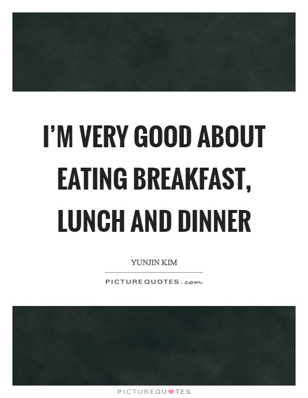 I'm very good about eating breakfast, lunch and dinner Picture Quote #1