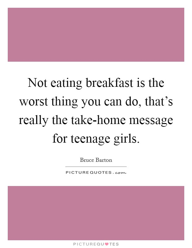 Not eating breakfast is the worst thing you can do, that's really the take-home message for teenage girls Picture Quote #1