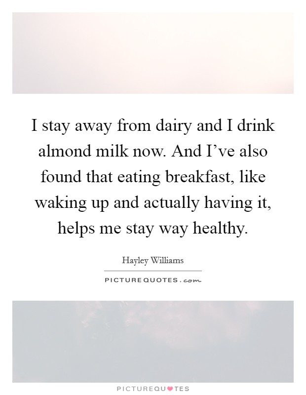 I stay away from dairy and I drink almond milk now. And I've also found that eating breakfast, like waking up and actually having it, helps me stay way healthy Picture Quote #1