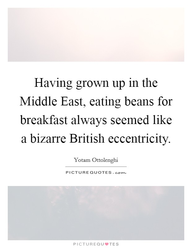 Having grown up in the Middle East, eating beans for breakfast always seemed like a bizarre British eccentricity Picture Quote #1