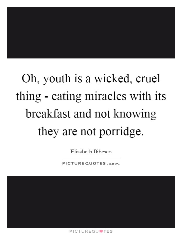 Oh, youth is a wicked, cruel thing - eating miracles with its breakfast and not knowing they are not porridge Picture Quote #1