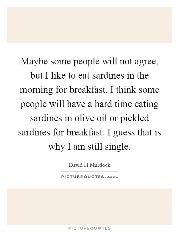 Maybe some people will not agree, but I like to eat sardines in the morning for breakfast. I think some people will have a hard time eating sardines in olive oil or pickled sardines for breakfast. I guess that is why I am still single Picture Quote #1