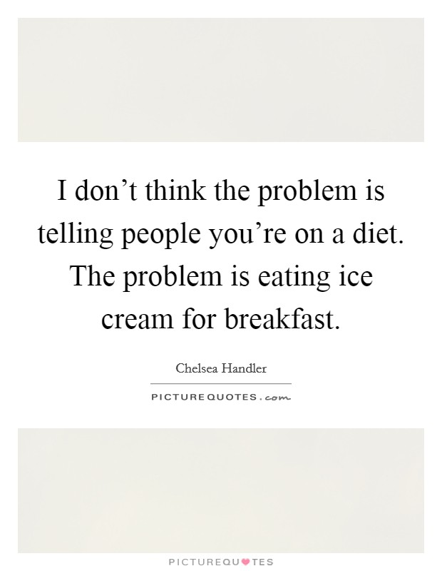 I don't think the problem is telling people you're on a diet. The problem is eating ice cream for breakfast Picture Quote #1