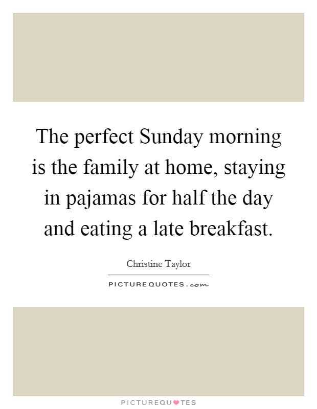 The perfect Sunday morning is the family at home, staying in pajamas for half the day and eating a late breakfast Picture Quote #1