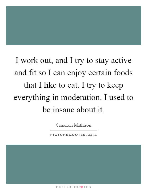 I work out, and I try to stay active and fit so I can enjoy certain foods that I like to eat. I try to keep everything in moderation. I used to be insane about it Picture Quote #1