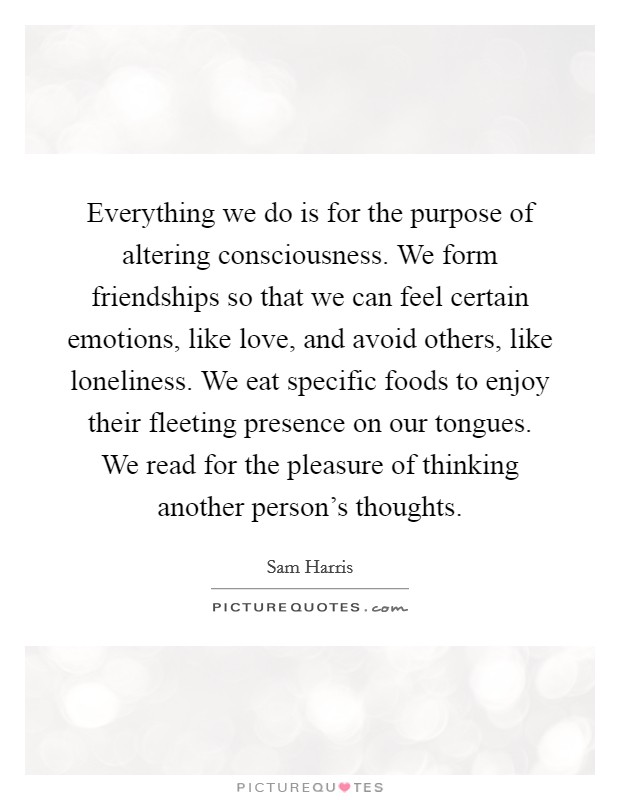 Everything we do is for the purpose of altering consciousness. We form friendships so that we can feel certain emotions, like love, and avoid others, like loneliness. We eat specific foods to enjoy their fleeting presence on our tongues. We read for the pleasure of thinking another person's thoughts Picture Quote #1