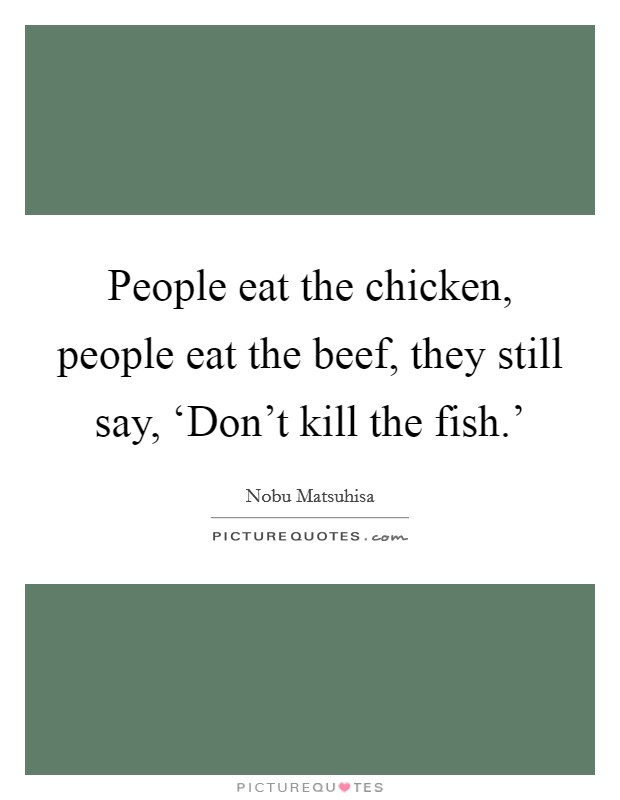 People eat the chicken, people eat the beef, they still say, 'Don't kill the fish.' Picture Quote #1
