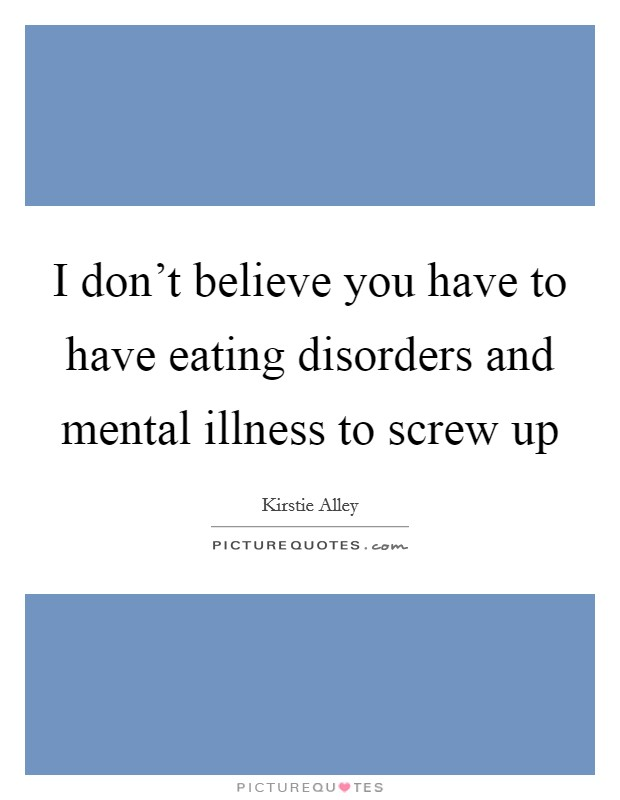 I don't believe you have to have eating disorders and mental illness to screw up Picture Quote #1