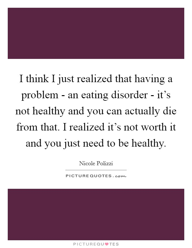I think I just realized that having a problem - an eating disorder - it's not healthy and you can actually die from that. I realized it's not worth it and you just need to be healthy Picture Quote #1
