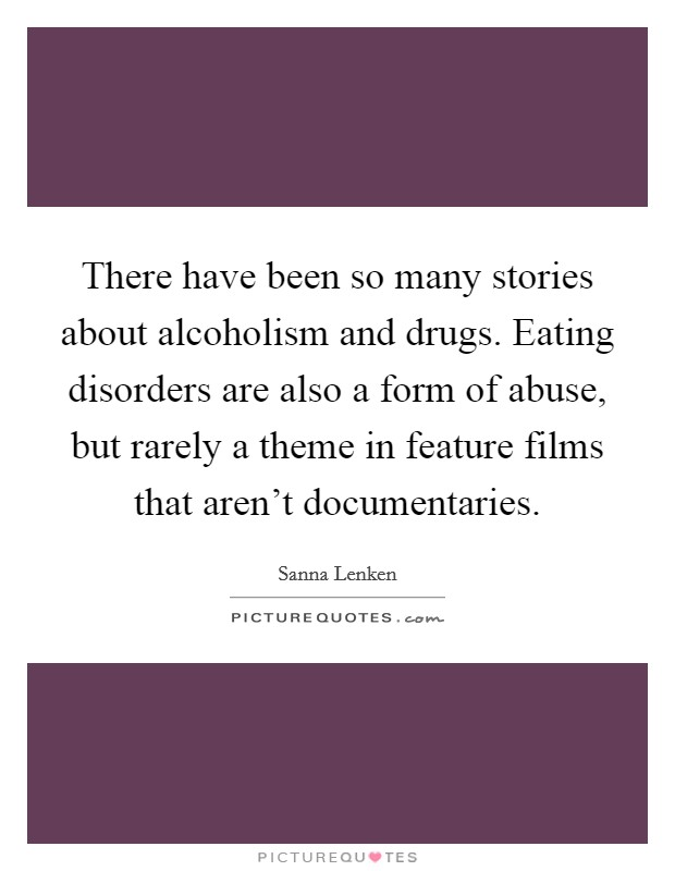 There have been so many stories about alcoholism and drugs. Eating disorders are also a form of abuse, but rarely a theme in feature films that aren't documentaries Picture Quote #1