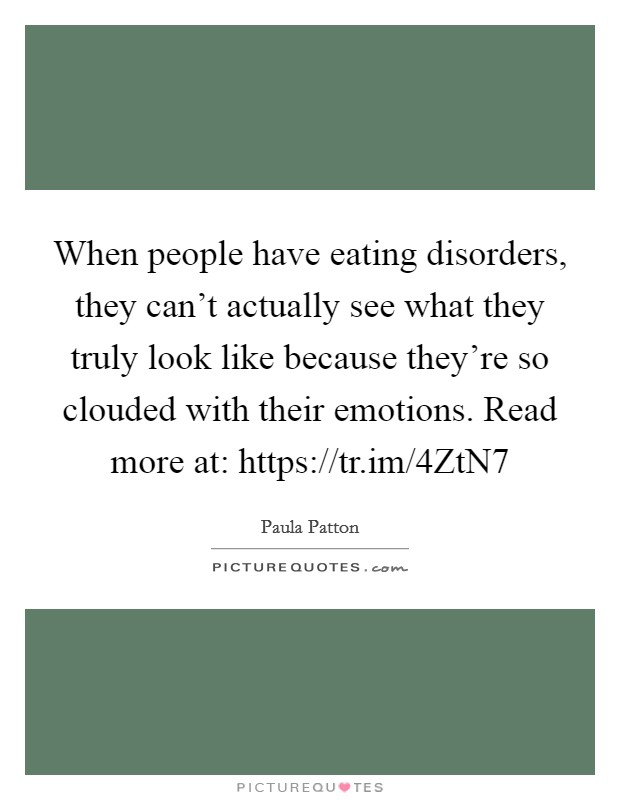 When people have eating disorders, they can't actually see what they truly look like because they're so clouded with their emotions. Read more at: https://tr.im/4ZtN7 Picture Quote #1