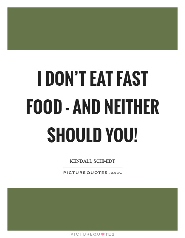 I don't eat fast food - and neither should you! Picture Quote #1