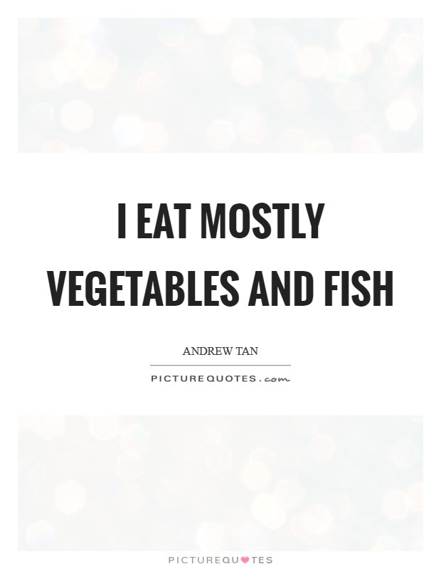 I eat mostly vegetables and fish Picture Quote #1