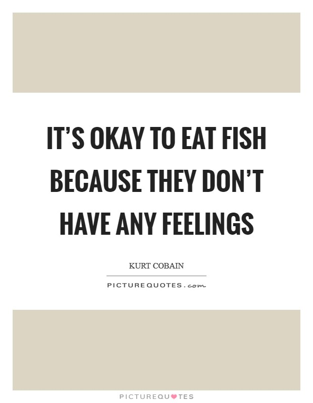 It's okay to eat fish because they don't have any feelings Picture Quote #1